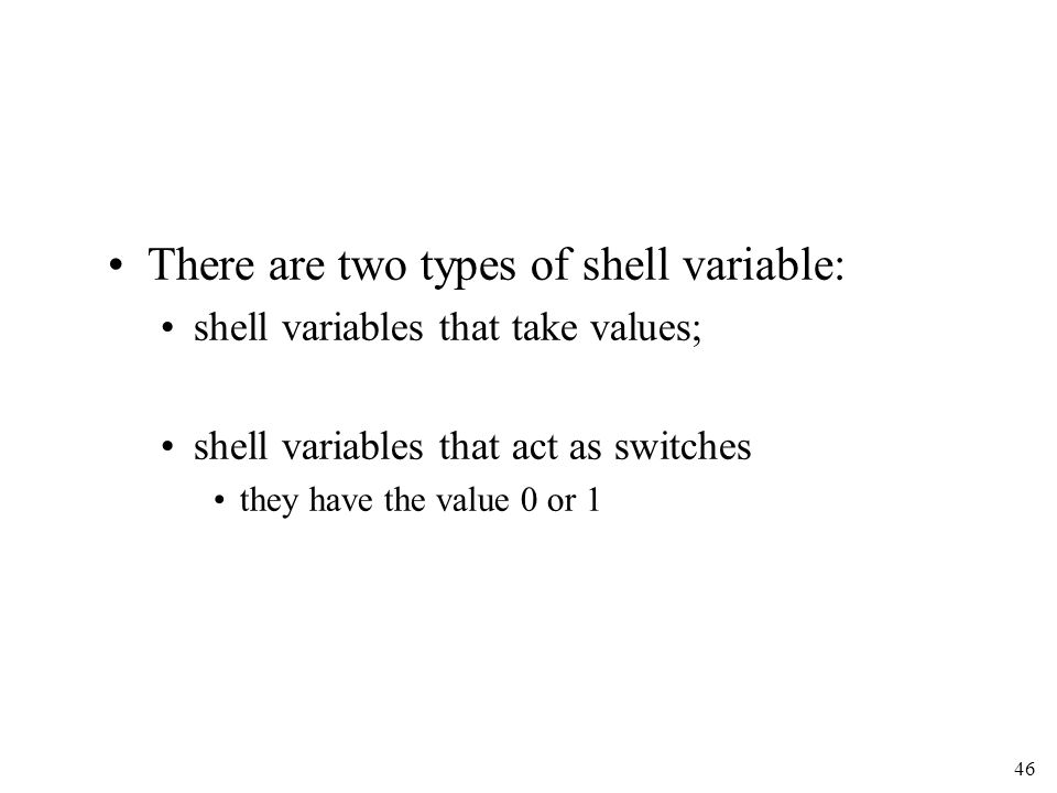 46 There are two types of shell variable: shell variables that take values; shell variables that act as switches they have the value 0 or 1