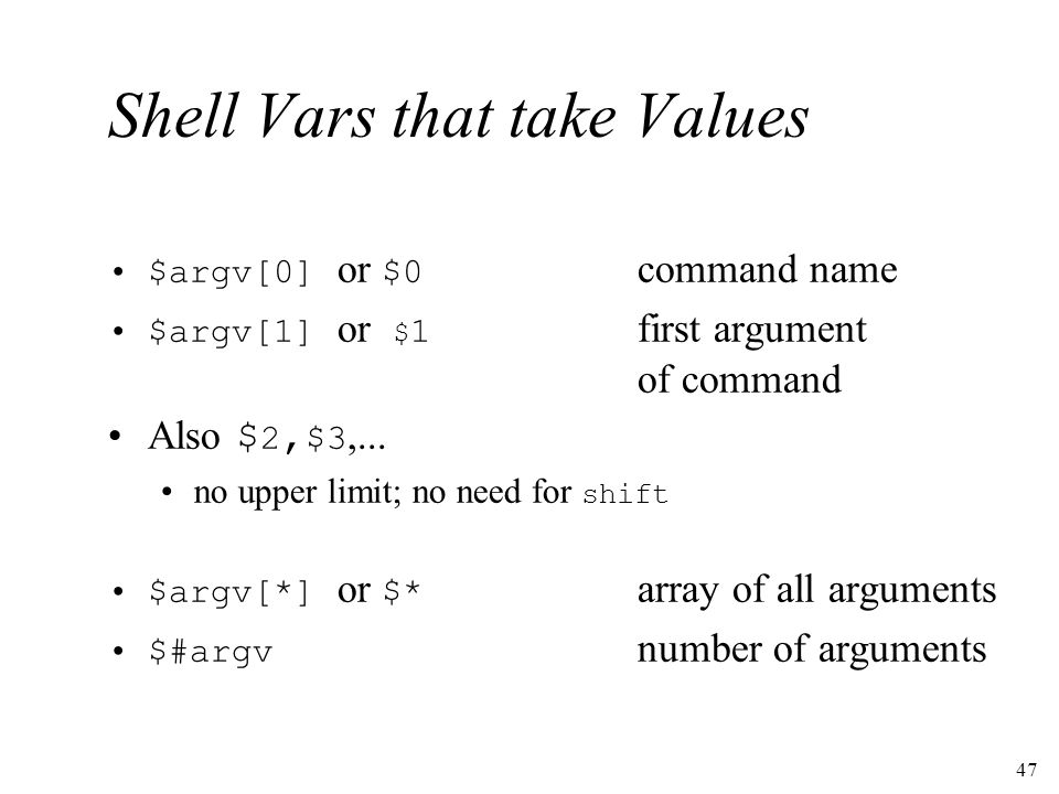 47 Shell Vars that take Values $argv[0] or $0 command name $argv[1] or $ 1 first argument of command Also $ 2, $3,...