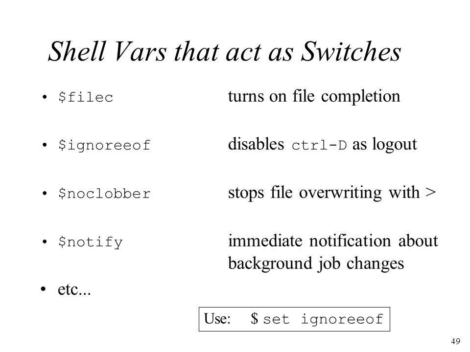 49 Shell Vars that act as Switches $filec turns on file completion $ignoreeof disables ctrl-D as logout $noclobber stops file overwriting with > $notify immediate notification about background job changes etc...