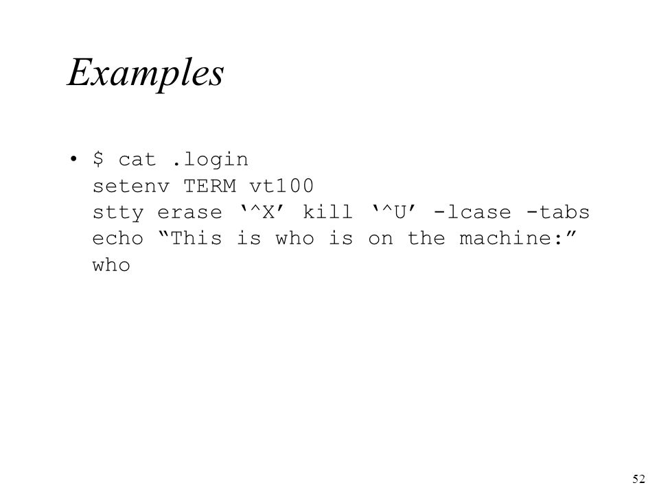 52 Examples $ cat.login setenv TERM vt100 stty erase ^X kill ^U -lcase -tabs echo This is who is on the machine: who
