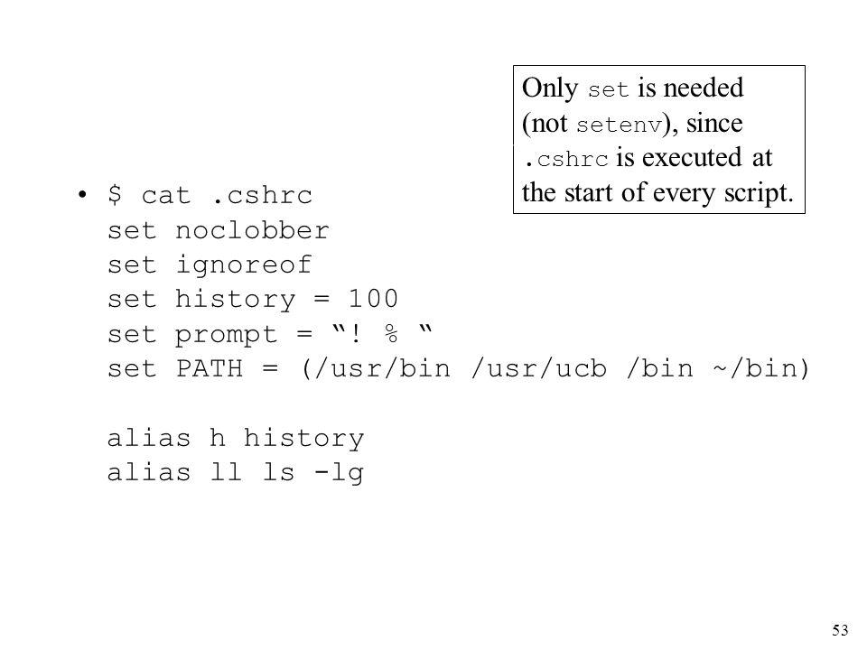 53 $ cat.cshrc set noclobber set ignoreof set history = 100 set prompt = ! % set PATH = (/usr/bin /usr/ucb /bin ~/bin) alias h history alias ll ls -lg