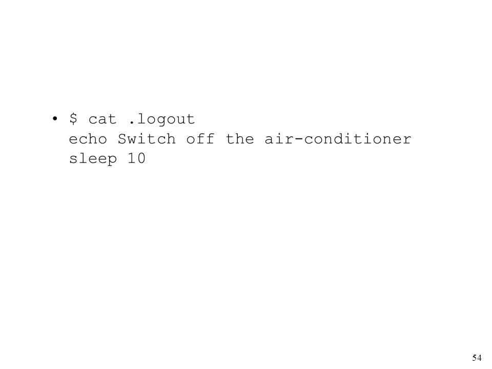 54 $ cat.logout echo Switch off the air-conditioner sleep 10