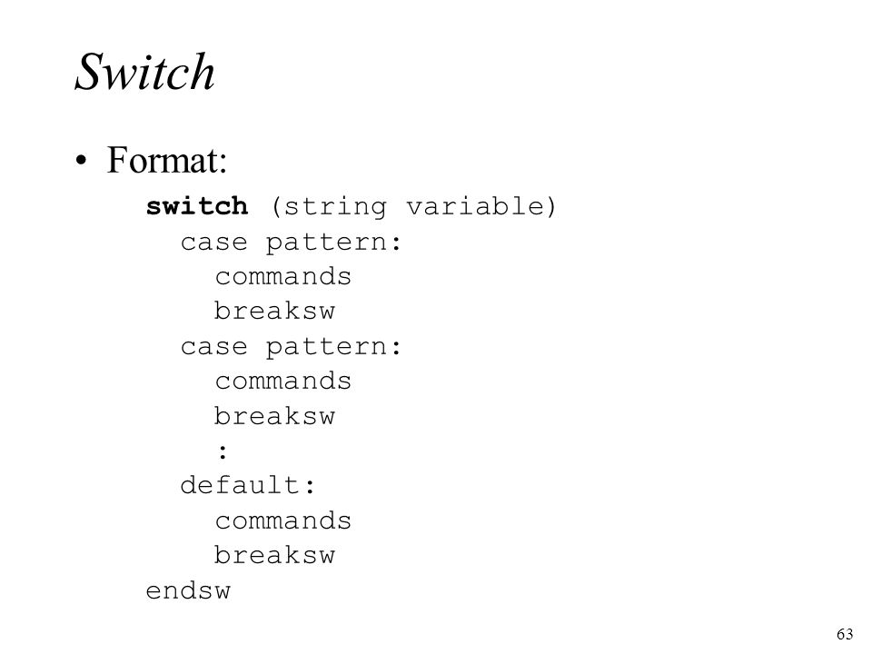 63 Switch Format: switch (string variable) case pattern: commands breaksw case pattern: commands breaksw : default: commands breaksw endsw