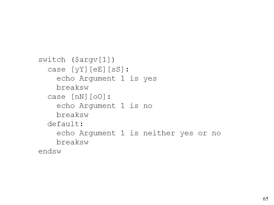 65 switch ($argv[1]) case [yY][eE][sS]: echo Argument 1 is yes breaksw case [nN][oO]: echo Argument 1 is no breaksw default: echo Argument 1 is neither yes or no breaksw endsw