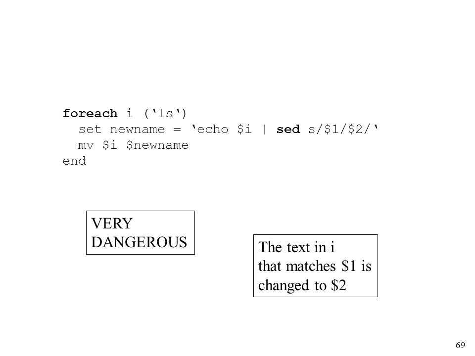 69 foreach i (ls) set newname = echo $i | sed s/$1/$2/ mv $i $newname end The text in i that matches $1 is changed to $2 VERY DANGEROUS