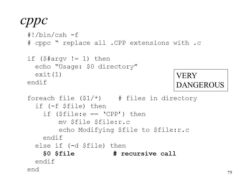 75 cppc #!/bin/csh -f # cppc replace all.CPP extensions with.c if ($#argv != 1) then echo Usage: $0 directory exit(1) endif foreach file ($1/*) # files in directory if (-f $file) then if ($file:e == CPP) then mv $file $file:r.c echo Modifying $file to $file:r.c endif else if (-d $file) then $0 $file# recursive call endif end VERY DANGEROUS