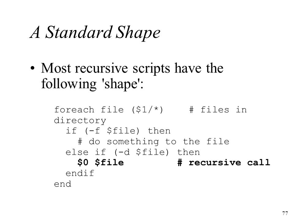 77 A Standard Shape Most recursive scripts have the following shape : foreach file ($1/*) # files in directory if (-f $file) then # do something to the file else if (-d $file) then $0 $file# recursive call endif end