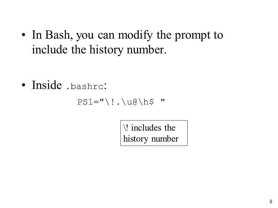 8 In Bash, you can modify the prompt to include the history number.