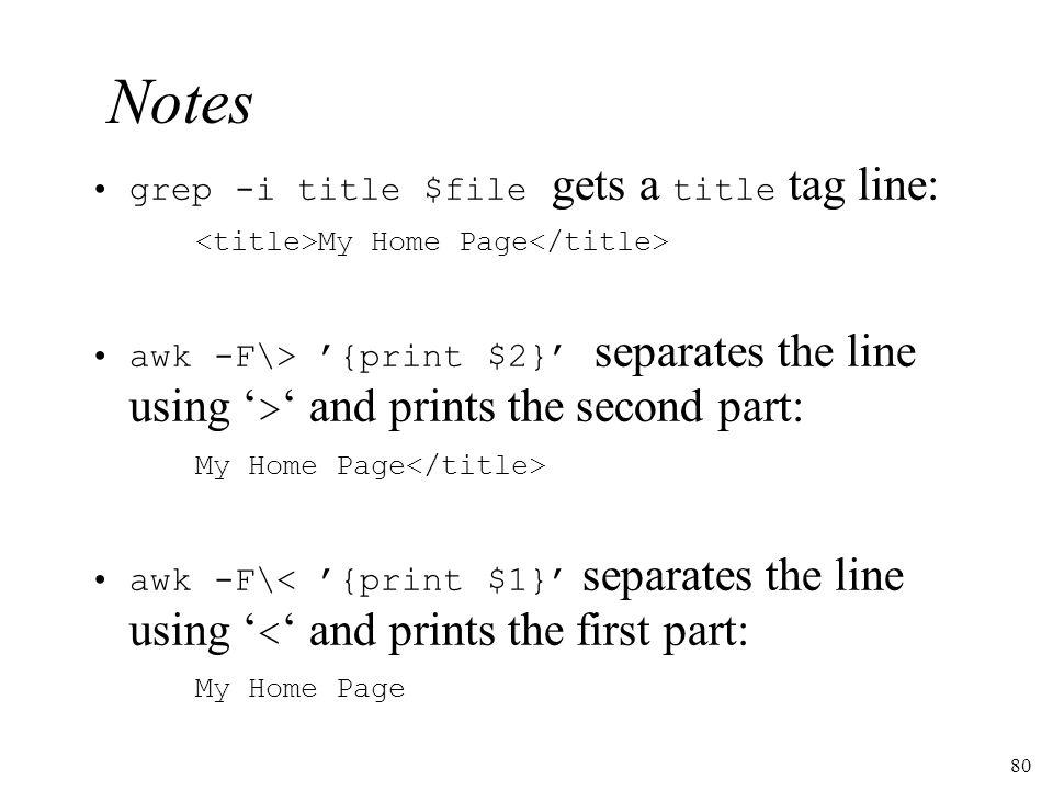 80 Notes grep -i title $file gets a title tag line: My Home Page awk -F\> {print $2} separates the line using > and prints the second part: My Home Page awk -F\< {print $1} separates the line using < and prints the first part: My Home Page
