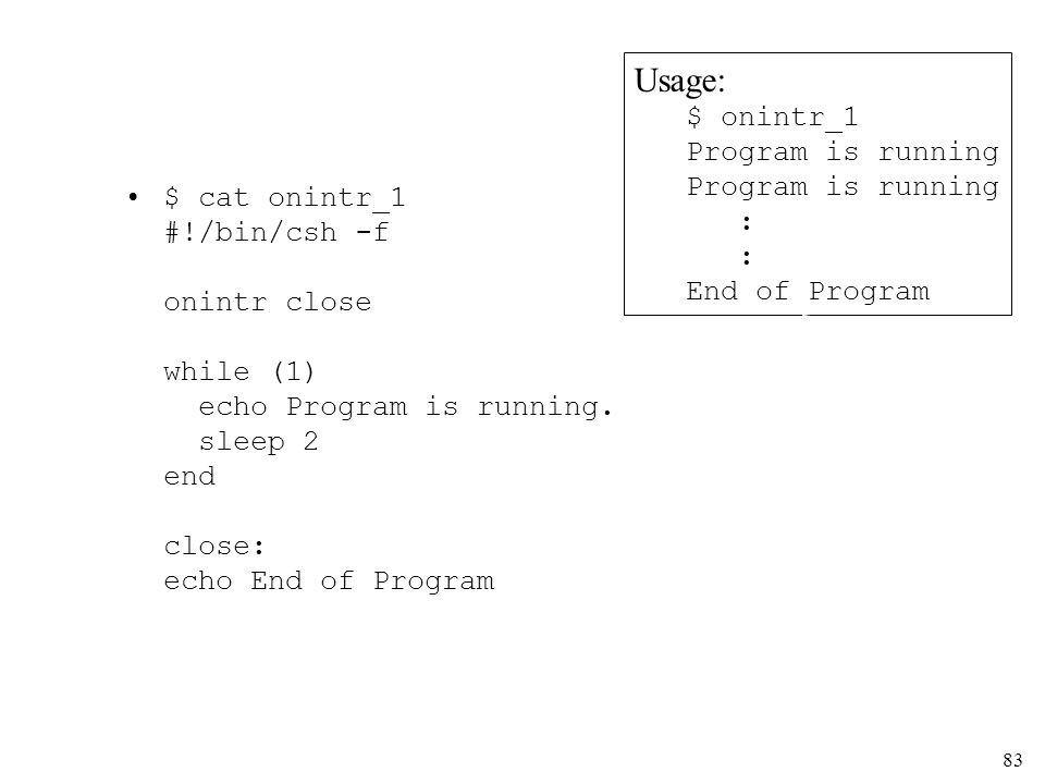 83 $ cat onintr_1 #!/bin/csh -f onintr close while (1) echo Program is running. sleep 2 end close: echo End of Program Usage: $ onintr_1 Program is ru