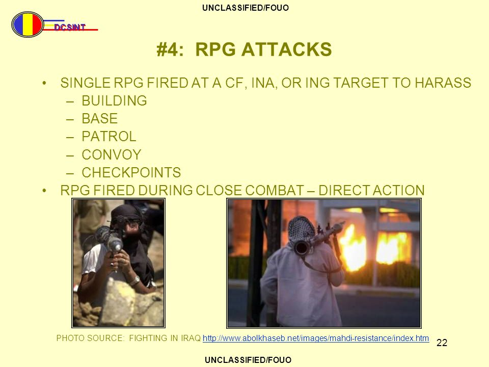 DCSINT UNCLASSIFIED/FOUO 22 #4: RPG ATTACKS SINGLE RPG FIRED AT A CF, INA, OR ING TARGET TO HARASS –BUILDING –BASE –PATROL –CONVOY –CHECKPOINTS RPG FI