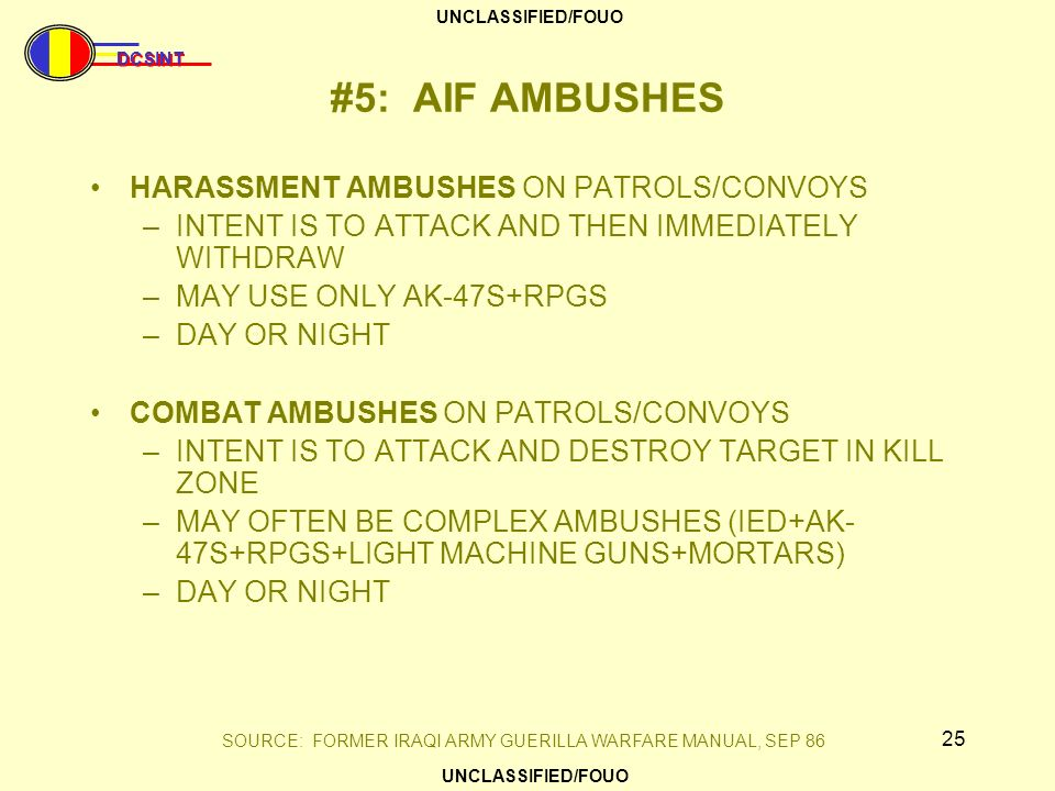DCSINT UNCLASSIFIED/FOUO 25 #5: AIF AMBUSHES HARASSMENT AMBUSHES ON PATROLS/CONVOYS –INTENT IS TO ATTACK AND THEN IMMEDIATELY WITHDRAW –MAY USE ONLY A