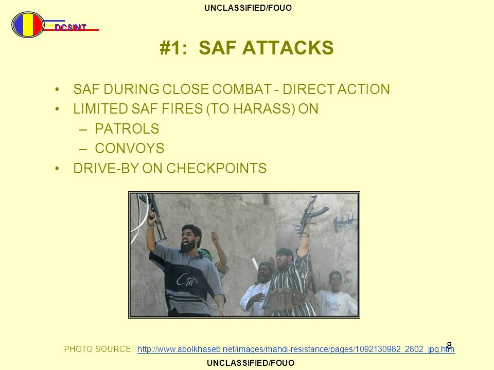 DCSINT UNCLASSIFIED/FOUO 8 #1: SAF ATTACKS SAF DURING CLOSE COMBAT - DIRECT ACTION LIMITED SAF FIRES (TO HARASS) ON –PATROLS –CONVOYS DRIVE-BY ON CHEC
