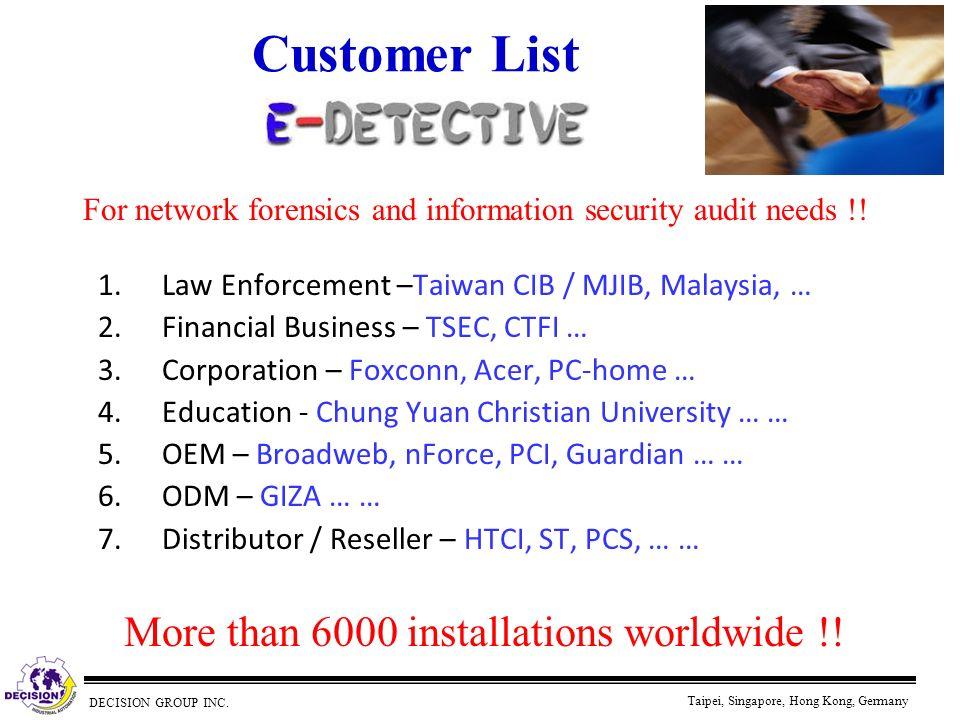 DECISION GROUP INC. Taipei, Singapore, Hong Kong, Germany Customer List 1.Law Enforcement –Taiwan CIB / MJIB, Malaysia, … 2.Financial Business – TSEC,