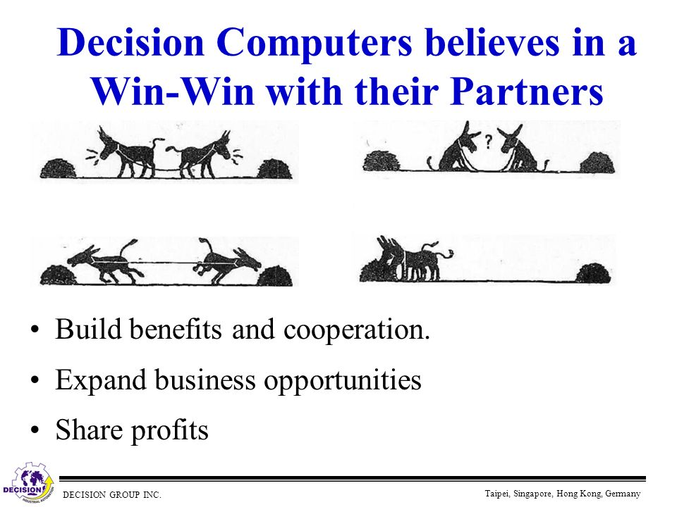 DECISION GROUP INC. Taipei, Singapore, Hong Kong, Germany Decision Computers believes in a Win-Win with their Partners Build benefits and cooperation.