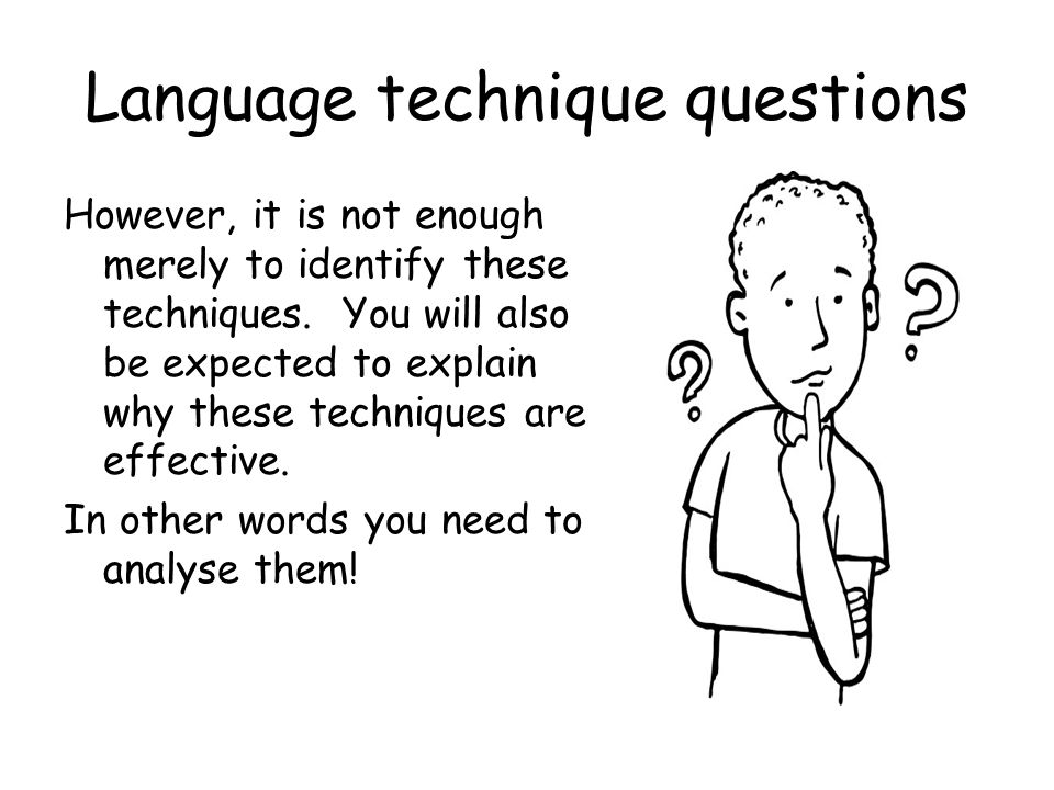 Language technique questions However, it is not enough merely to identify these techniques. You will also be expected to explain why these techniques