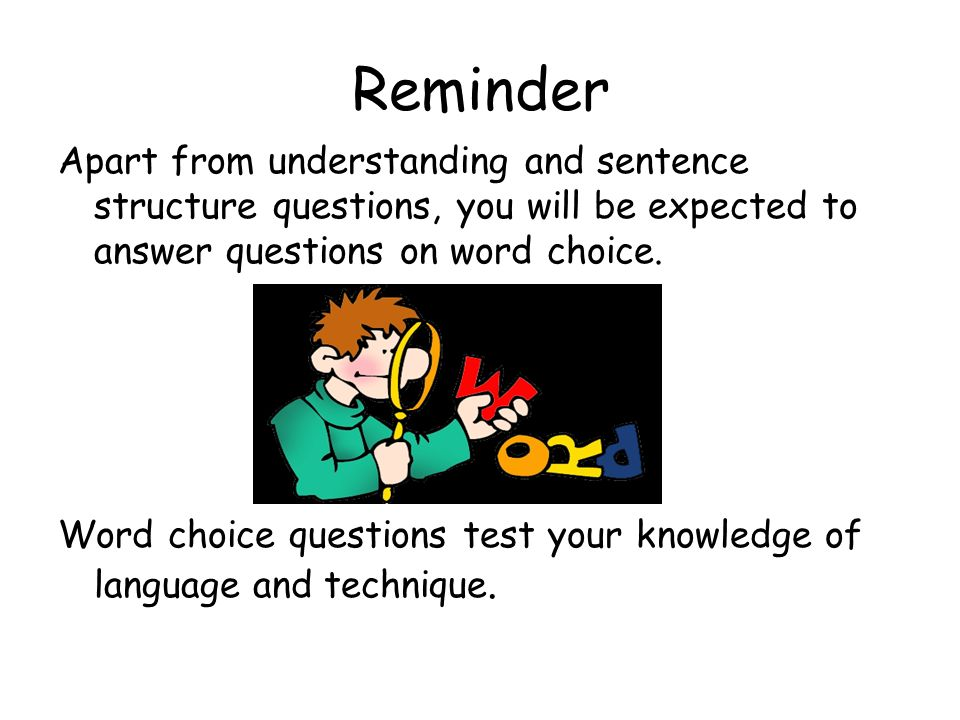 Reminder Apart from understanding and sentence structure questions, you will be expected to answer questions on word choice. Word choice questions tes