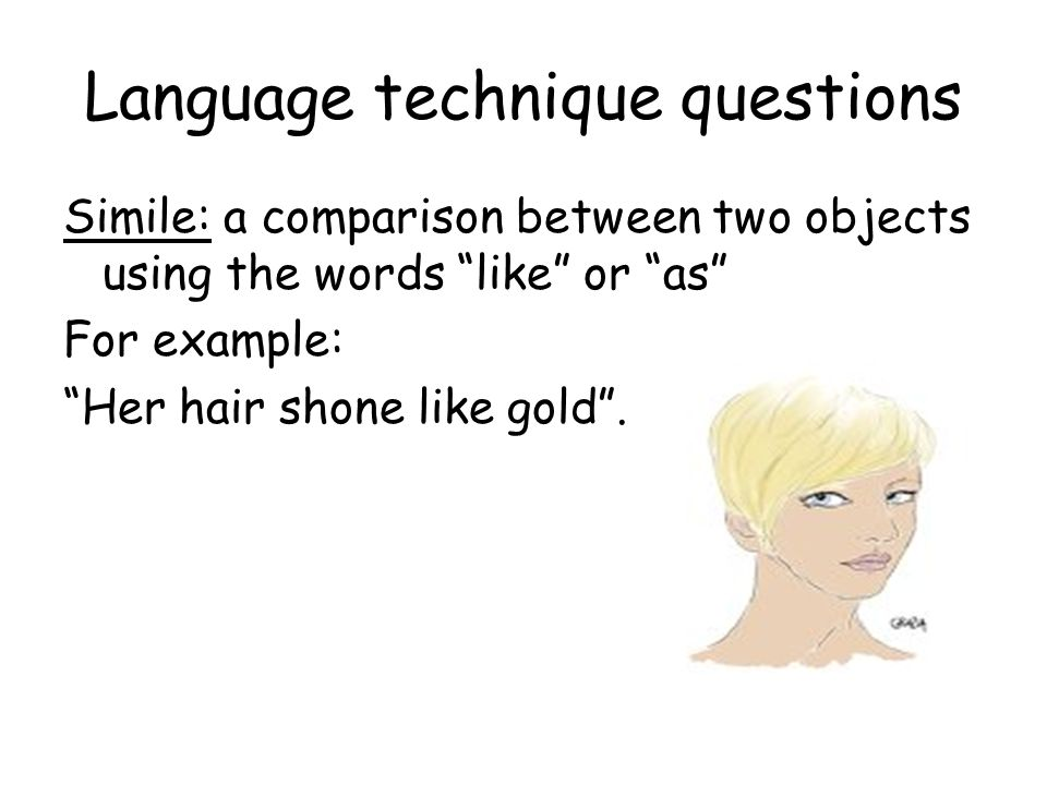 Language technique questions Metaphor: a comparison between two objects without using the words like or as.