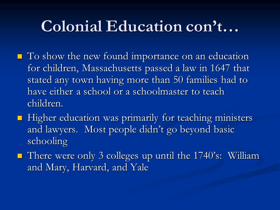 Colonial Education cont… To show the new found importance on an education for children, Massachusetts passed a law in 1647 that stated any town having