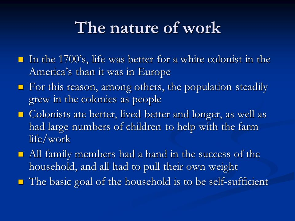 The nature of work In the 1700s, life was better for a white colonist in the Americas than it was in Europe In the 1700s, life was better for a white