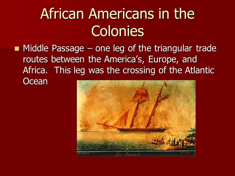 African Americans in the Colonies Middle Passage – one leg of the triangular trade routes between the Americas, Europe, and Africa. This leg was the c