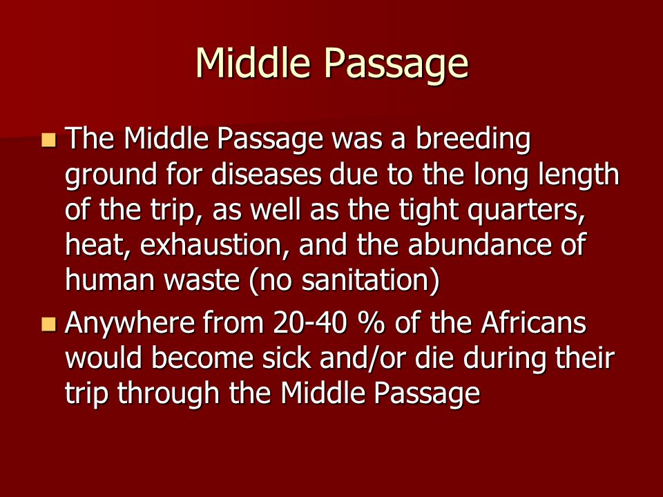 Middle Passage The Middle Passage was a breeding ground for diseases due to the long length of the trip, as well as the tight quarters, heat, exhausti