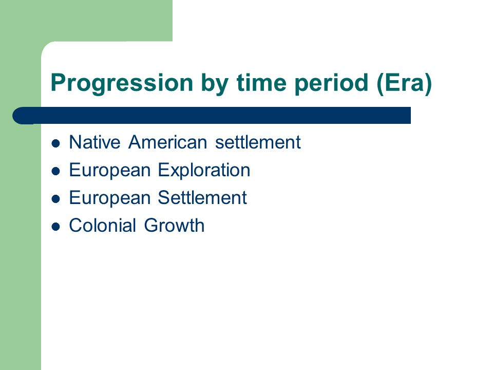 Progression by time period (Era) Native American settlement European Exploration European Settlement Colonial Growth