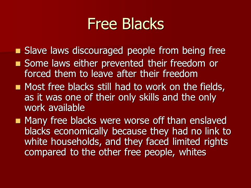 Free Blacks Slave laws discouraged people from being free Slave laws discouraged people from being free Some laws either prevented their freedom or fo
