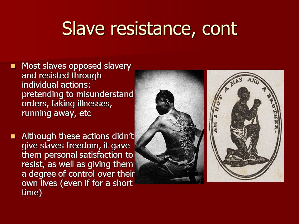 Slave resistance, cont Most slaves opposed slavery and resisted through individual actions: pretending to misunderstand orders, faking illnesses, runn