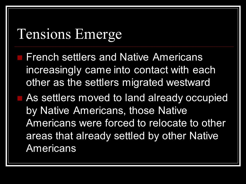 Tensions Emerge French settlers and Native Americans increasingly came into contact with each other as the settlers migrated westward As settlers move