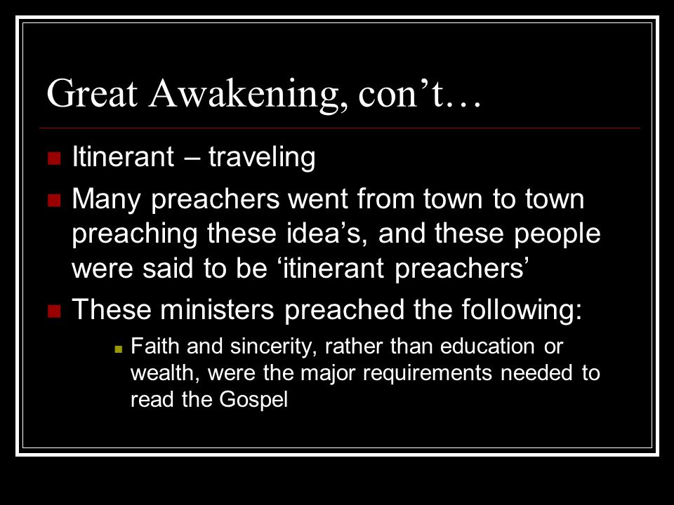 Great Awakening, cont… Itinerant – traveling Many preachers went from town to town preaching these ideas, and these people were said to be itinerant p