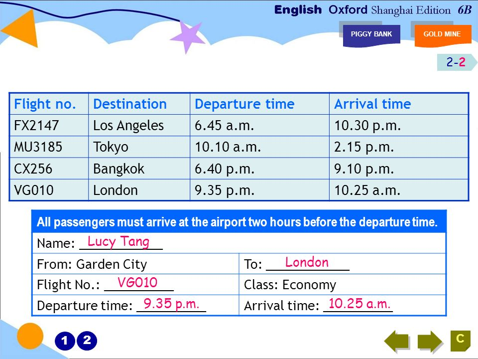 2-1 1 2 PIGGY BANKGOLD MINE C Listen, choose and write Flight no.DestinationDeparture timeArrival time FX2147Los Angeles6.45 a.m.10.30 p.m. MU3185Toky