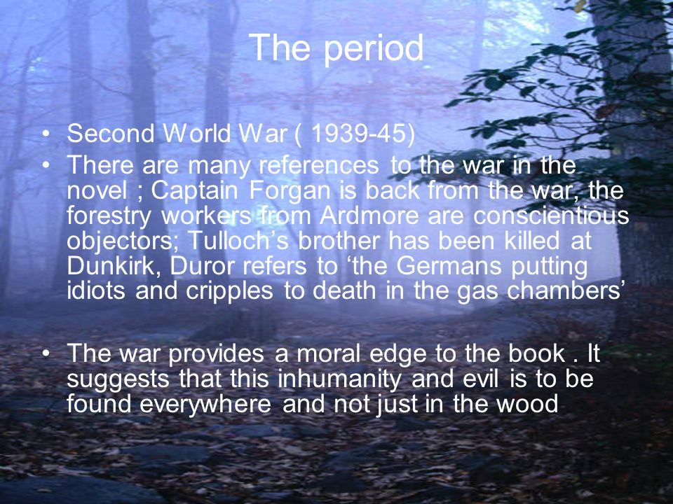 The period Second World War ( 1939-45) There are many references to the war in the novel ; Captain Forgan is back from the war, the forestry workers f