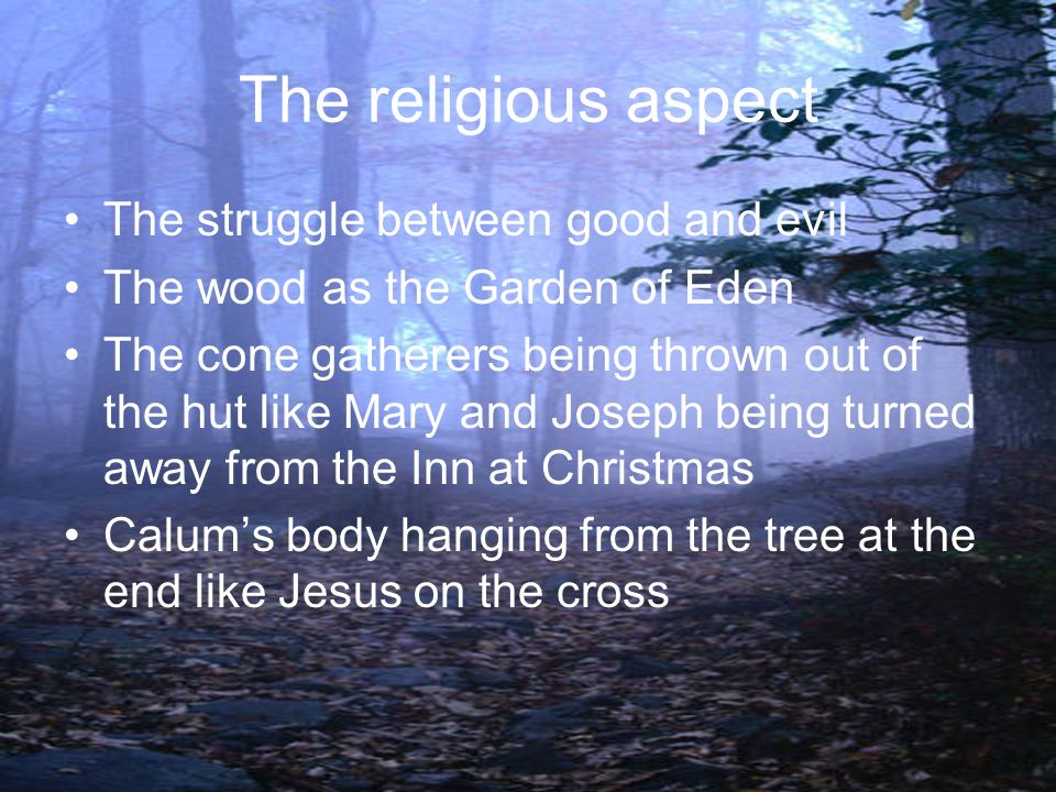 The religious aspect The struggle between good and evil The wood as the Garden of Eden The cone gatherers being thrown out of the hut like Mary and Jo