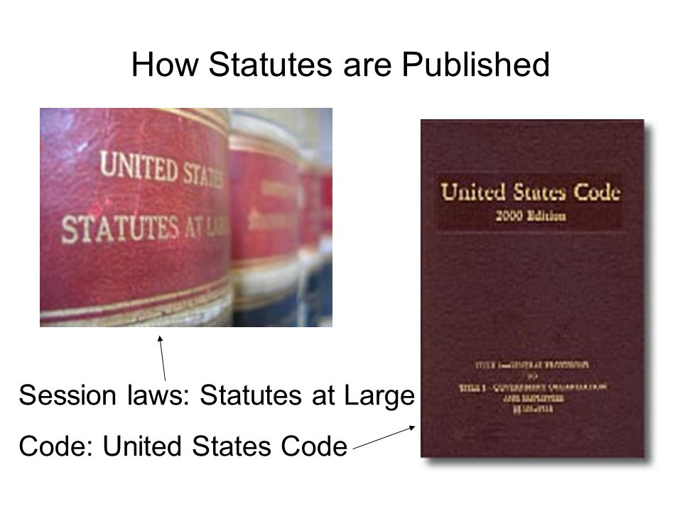 How Statutes are Published Session laws: Statutes at Large Code: United States Code