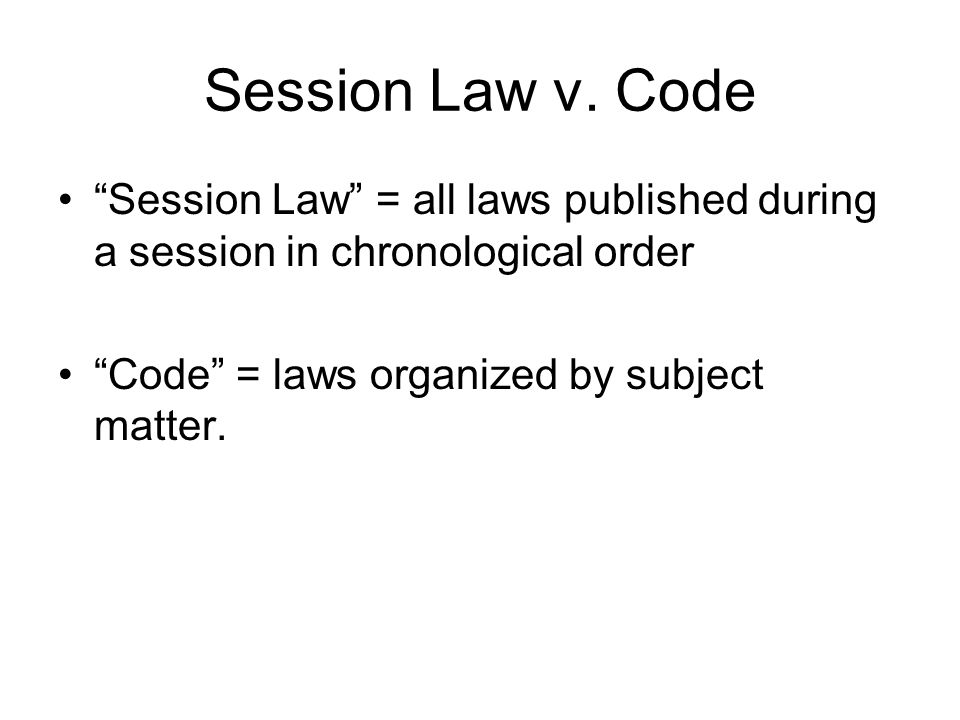 Session Law v. Code Session Law = all laws published during a session in chronological order Code = laws organized by subject matter.