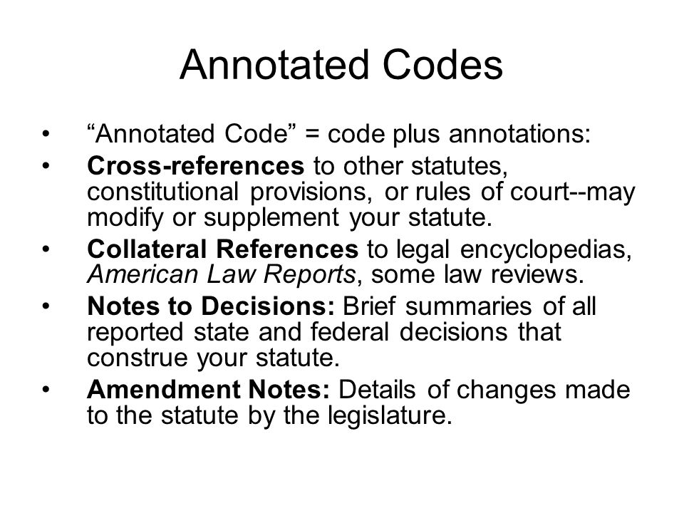 Annotated Codes Annotated Code = code plus annotations: Cross-references to other statutes, constitutional provisions, or rules of court--may modify o