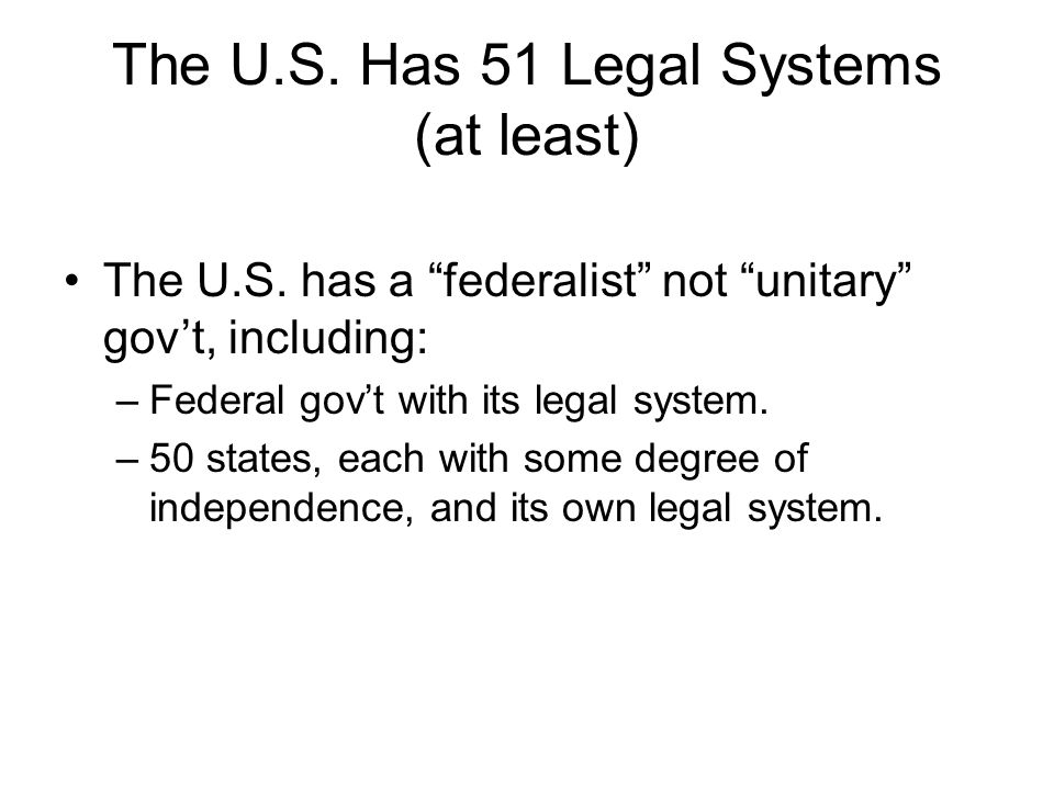 The U.S. Has 51 Legal Systems (at least) The U.S. has a federalist not unitary govt, including: –Federal govt with its legal system. –50 states, each