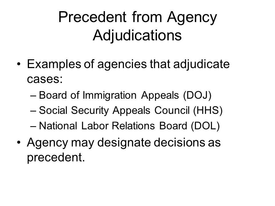 Precedent from Agency Adjudications Examples of agencies that adjudicate cases: –Board of Immigration Appeals (DOJ) –Social Security Appeals Council (