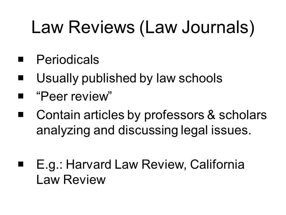 Periodicals Usually published by law schools Peer review Contain articles by professors & scholars analyzing and discussing legal issues. E.g.: Harvar