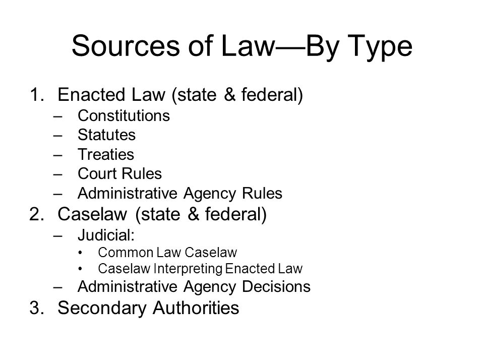 Sources of LawBy Type 1.Enacted Law (state & federal) –Constitutions –Statutes –Treaties –Court Rules –Administrative Agency Rules 2.Caselaw (state &