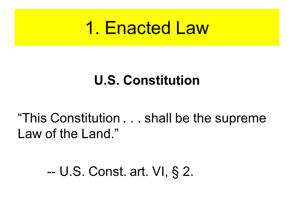 1. Enacted Law U.S. Constitution This Constitution... shall be the supreme Law of the Land. -- U.S. Const. art. VI, § 2.