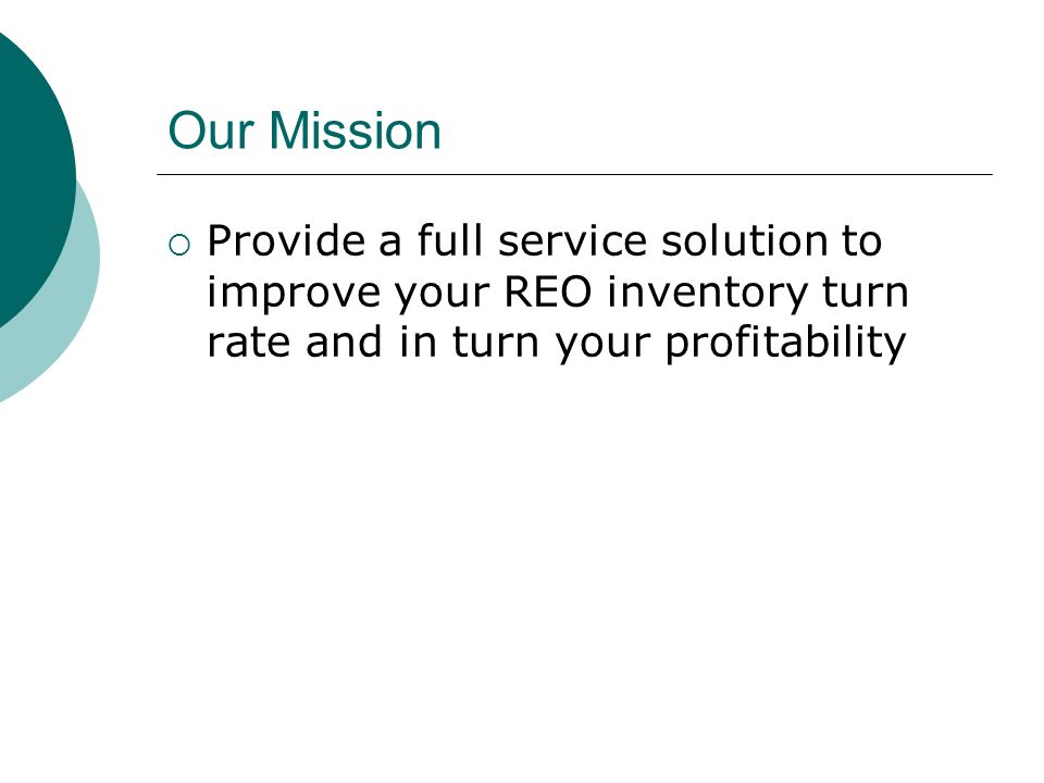 Our Mission Provide a full service solution to improve your REO inventory turn rate and in turn your profitability