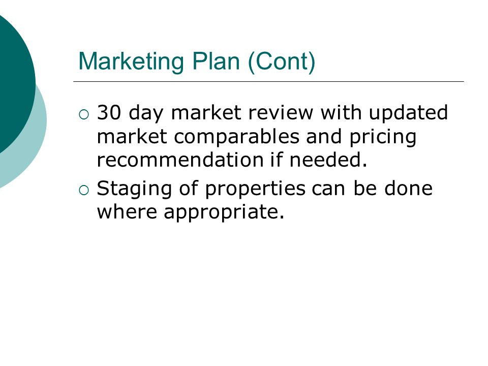 Marketing Plan (Cont) 30 day market review with updated market comparables and pricing recommendation if needed.