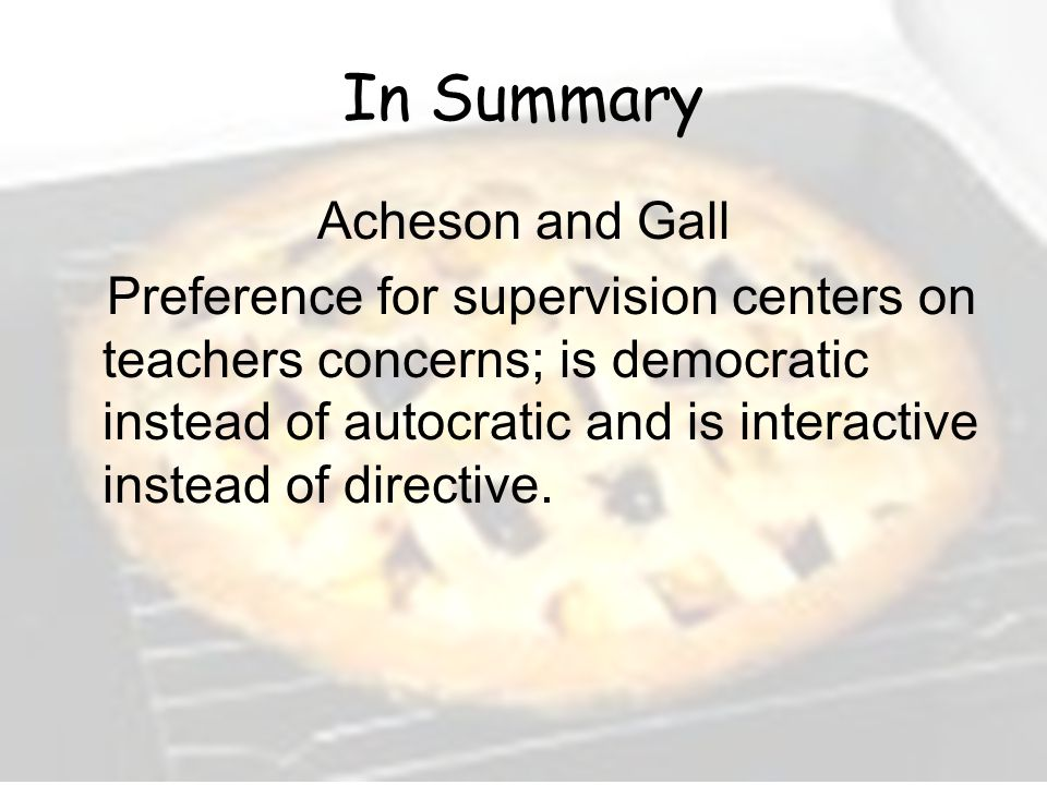 In Summary Acheson and Gall Preference for supervision centers on teachers concerns; is democratic instead of autocratic and is interactive instead of directive.