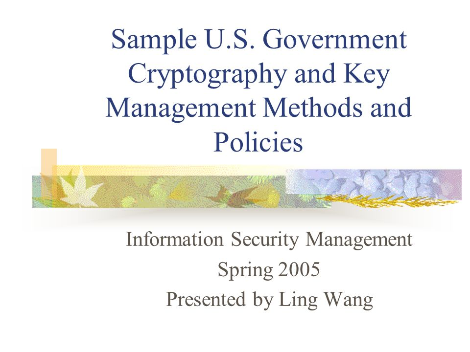 Sample U.S. Government Cryptography and Key Management Methods and Policies Information Security Management Spring 2005 Presented by Ling Wang