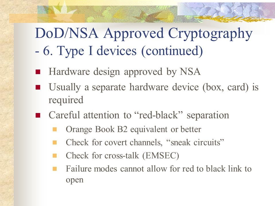 DoD/NSA Approved Cryptography - 6. Type I devices (continued) Hardware design approved by NSA Usually a separate hardware device (box, card) is requir