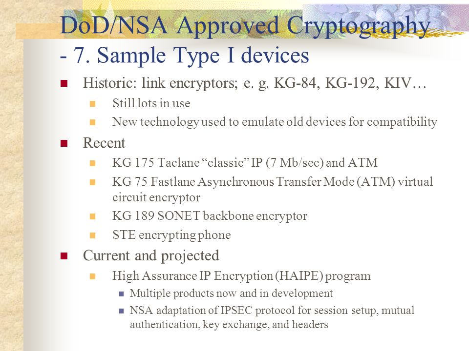DoD/NSA Approved Cryptography - 7. Sample Type I devices Historic: link encryptors; e. g. KG-84, KG-192, KIV… Still lots in use New technology used to