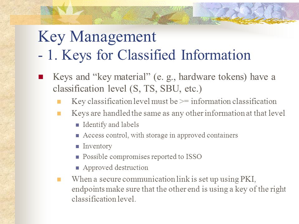 Key Management - 1. Keys for Classified Information Keys and key material (e. g., hardware tokens) have a classification level (S, TS, SBU, etc.) Key
