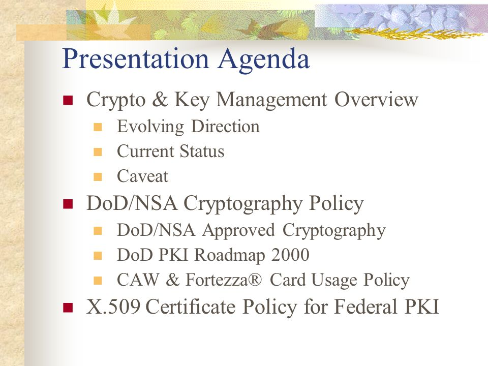 Presentation Agenda Crypto & Key Management Overview Evolving Direction Current Status Caveat DoD/NSA Cryptography Policy DoD/NSA Approved Cryptograph